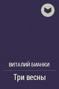 Виталий Бианки - Три весны