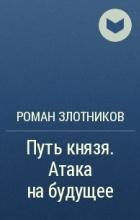 Роман Злотников - Путь князя. Атака на будущее