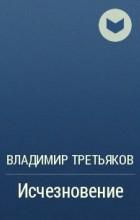 Владимир Третьяков - Исчезновение