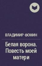 Владимир Фомин - Белая ворона. Повесть моей матери