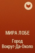 Мира Лобе - Город Вокруг-Да-Около