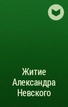 - Житие Александра Невского