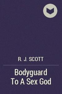 R.J. Scott - Bodyguard To A Sex God