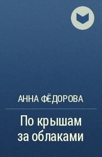 Анна Федорова - По крышам за облаками