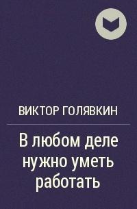 Виктор Голявкин - В любом деле нужно уметь работать