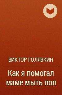 Виктор Голявкин - Как я помогал маме мыть пол