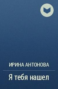 Ирина Антонова - Я тебя нашел