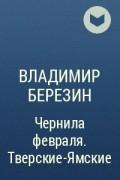 Владимир Березин - Чернила февраля. Тверские-Ямские