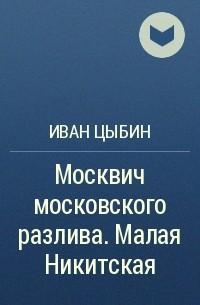 Иван Цыбин - Москвич московского разлива. Малая Никитская