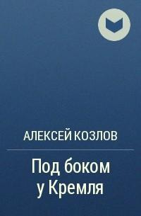 Алексей Козлов - Под боком у Кремля