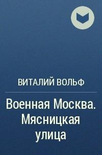 Виталий Вольф - Военная Москва. Мясницкая улица