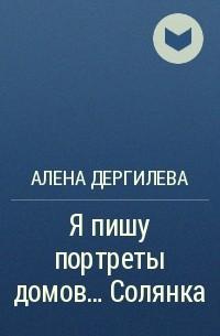 Алена Дергилева - Я пишу портреты домов... Солянка