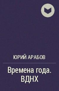 Юрий Арабов - Времена года. ВДНХ