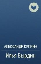 Александр Куприн - Илья Бырдин