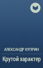 Александр Куприн - Крутой характер