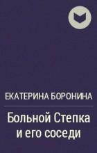 Екатерина Боронина - Больной Степка и его соседи