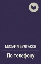 Михаил Булгаков - По телефону