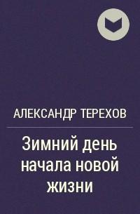 АЛЕКСАНДР ТЕРЕХОВ ЗИМНИЙ ДЕНЬ НАЧАЛА НОВОЙ ЖИЗНИ СКАЧАТЬ БЕСПЛАТНО