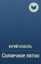 Юрий Коваль - Солнечное пятно