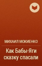 Михаил Мокиенко - Как Бабы - Яги сказку спасали