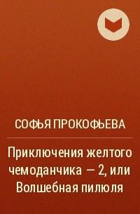 Софья Прокофьева - Приключения желтого чемоданчика - 2, или Волшебная пилюля