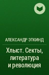 Александр Эткинд - Хлыст (Секты, литература и революция)