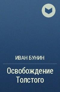 Иван Бунин - Освобождение Толстого