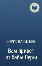 Борис Васильев - Вам привет от бабы Леры