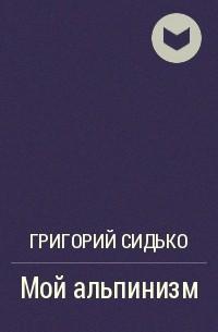 Григорий Сидько - Мой альпинизм