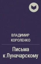 Владимир Короленко - Письма к Луначарскому