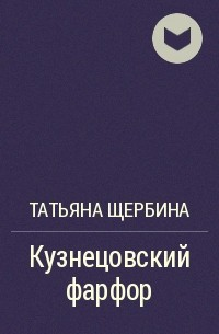 Татьяна Щербина - Кузнецовский фарфор