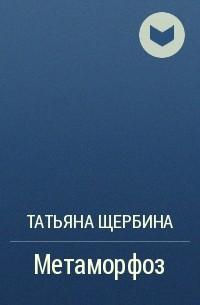 Татьяна Щербина - Метаморфоз