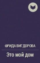 Фрида Вигдорова - Это мой дом