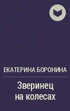 Екатерина Боронина - Зверинец на колесах