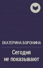 Екатерина Боронина - Сегодня не показывают