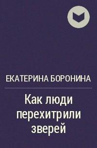 Екатерина Боронина - Как люди перехитрили зверей