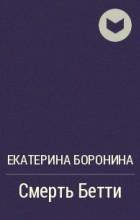 Екатерина Боронина - Смерть Бетти