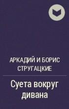 Аркадий и Борис Стругацкие - Суета вокруг дивана