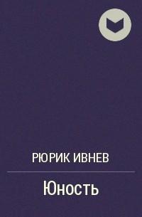 Рюрик Ивнев - Юность
