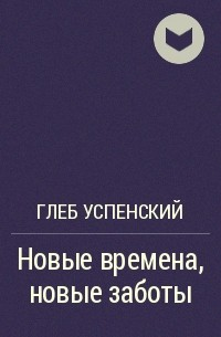 Глеб Успенский - Новые времена, новые заботы