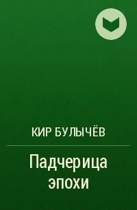 Булычев Кир - Падчерица эпохи