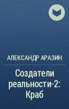 Александр Аразин - Создатели реальности-2: Краб