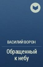 Василий Ворон - Обращенный к небу