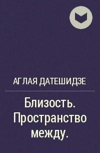 Аглая Датешидзе - Близость. Пространство между.