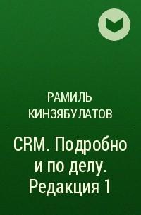 Рамиль Кинзябулатов - CRM. Подробно иподелу. Редакция1