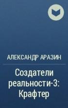 Александр Аразин - Создатели реальности-3: Крафтер
