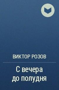 Виктор Розов - С вечера до полудня