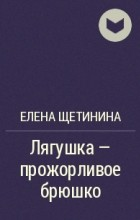 Елена Щетинина - Лягушка – прожорливое брюшко