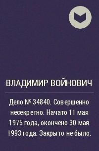 Владимир Войнович - Дело № 34840. Совершенно несекретно. Начато 11 мая 1975года, окончено 30 мая 1993 года. Закрыто не было.
