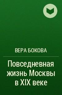 Вера Бокова - Повседневная жизнь Москвы в XIX веке